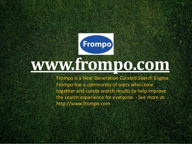 www.frompo.com  Frompo is a Next Generation Curated Search Engine.  Frompo has a community of users who come  together and...