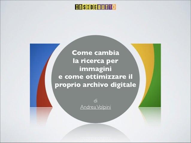 Come cambia     la ricerca per       immagini e come ottimizzare ilproprio archivo digitale            di       Andrea Vol...