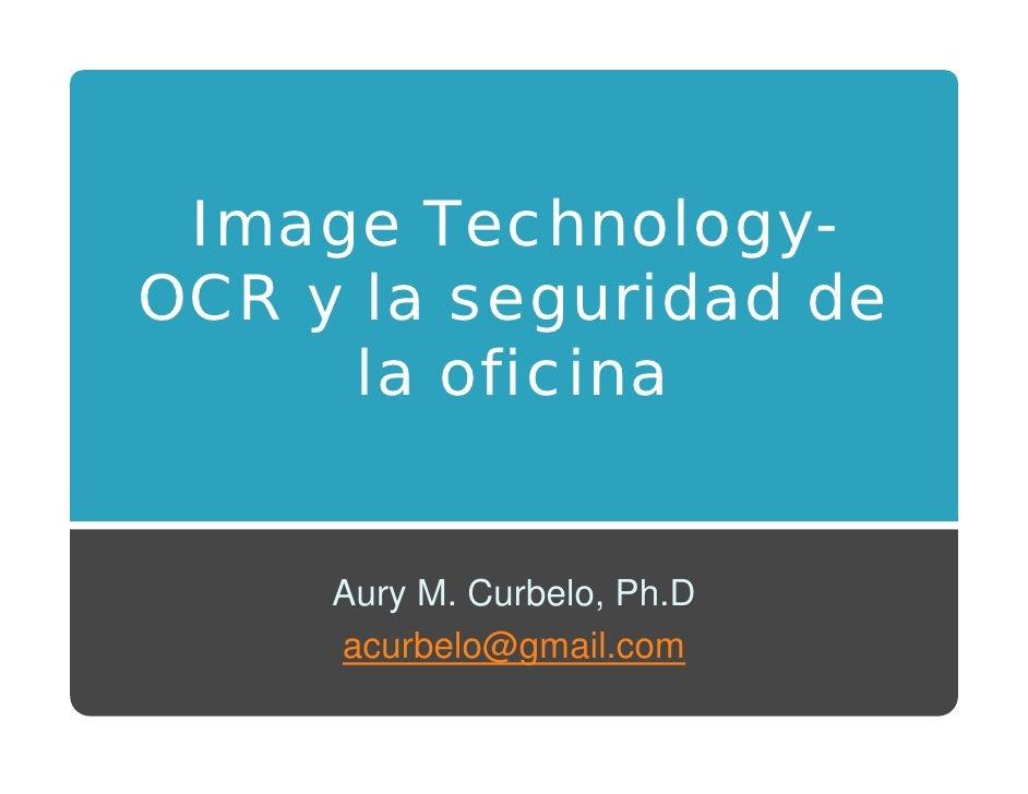 Image Technology-     g            gy OCR y la seguridad de       la oficina        Aury M. Curbelo, Ph.D      acurbelo@gm...