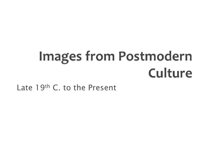 Images from Postmodern Culture<br />Late 19th C. to the Present<br />