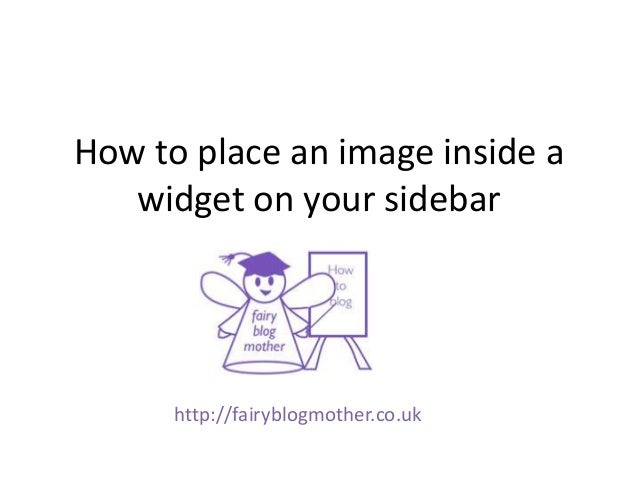 How to place an image inside a   widget on your sidebar      http://fairyblogmother.co.uk