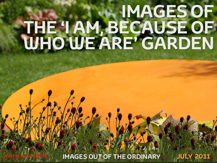 IMAGES OF         THE 'I AM, BECAUSE OF         WHO WE ARE' GARDEN!    gary marlowe   IMAGES OUT OF THE ORDINARY   JULY 2011