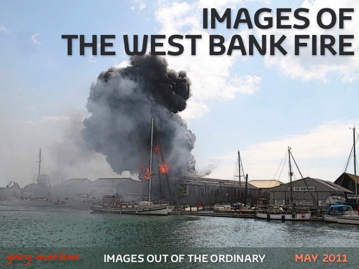 IMAGES OF            THE WEST BANK FIRE!    gary marlowe   IMAGES OUT OF THE ORDINARY   MAY 2011
