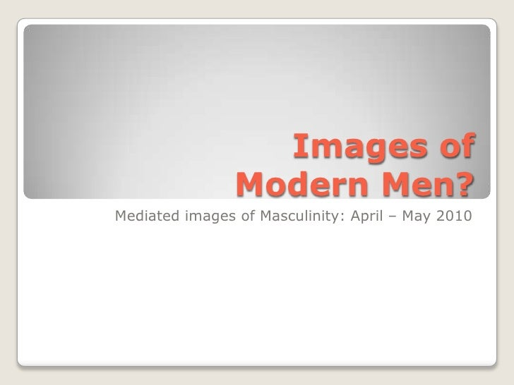 Images of Modern Men?<br />Mediated images of Masculinity: April – May 2010<br />