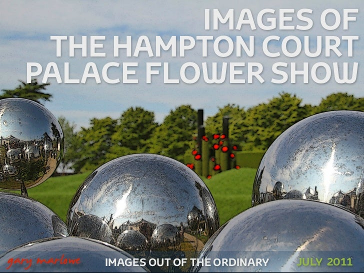 IMAGES OF       THE HAMPTON COURT      PALACE FLOWER SHOW!    gary marlowe   IMAGES OUT OF THE ORDINARY   JULY 2011