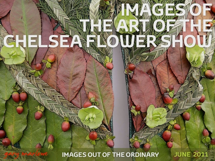 IMAGES OF           THE ART OF THE    CHELSEA FLOWER SHOW!    gary marlowe   IMAGES OUT OF THE ORDINARY   JUNE 2011