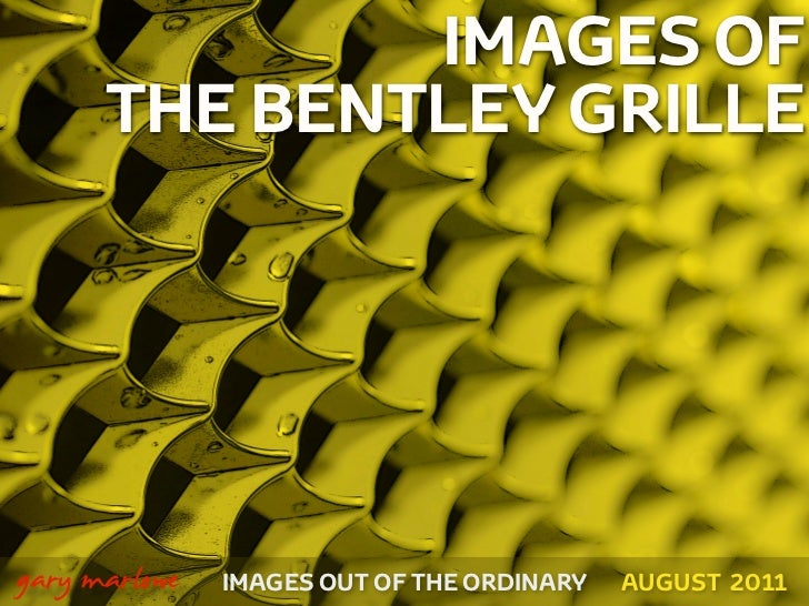 IMAGES OF          THE BENTLEY GRILLE!    gary marlowe   IMAGES OUT OF THE ORDINARY   AUGUST 2011