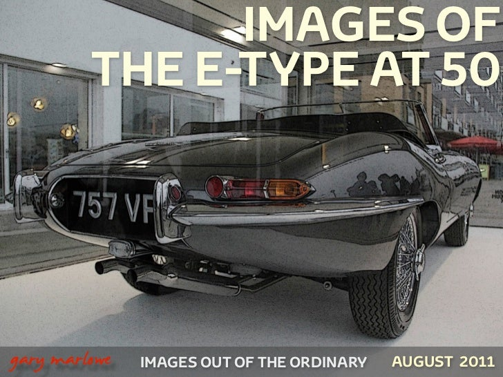 IMAGES OF             THE E-TYPE AT 50!    gary marlowe   IMAGES OUT OF THE ORDINARY   AUGUST 2011