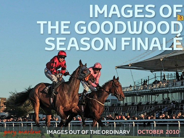 IMAGES OF               THE GOODWOOD                SEASON FINALÉ    !        gary marlowe   IMAGES OUT OF THE ORDINARY   ...