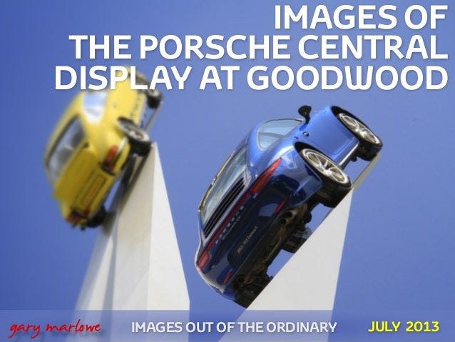 IMAGES OF THE PORSCHE CENTRAL DISPLAY AT GOODWOOD IMAGES OUT OF THE ORDINARY  gary marlowe JULY 2013