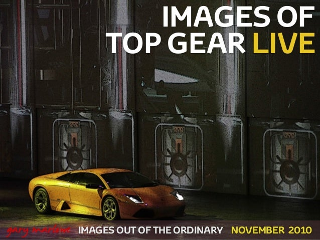 IMAGES OF TOP GEAR LIVE IMAGES OUT OF THE ORDINARY ! gary marlowe NOVEMBER 2010