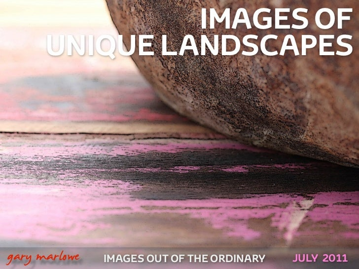 IMAGES OF          UNIQUE LANDSCAPES!    gary marlowe   IMAGES OUT OF THE ORDINARY   JULY 2011