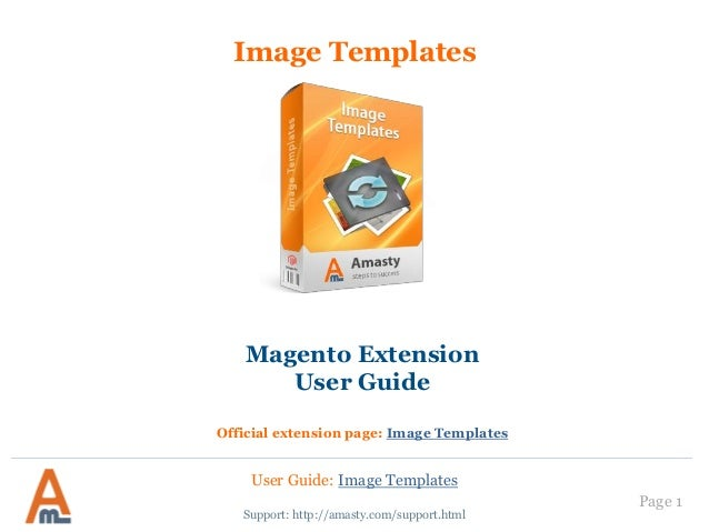 User Guide: Image Templates Page 1 Image Templates Support: http://amasty.com/support.html Magento Extension User Guide Of...
