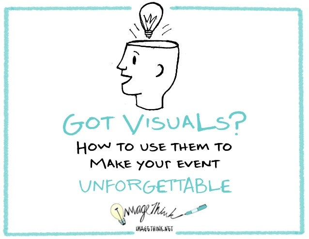 Got VisuaLs?How to use them to Make your event UNFORGETTABLE      imagethink.net