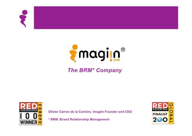 The BRM* Company     Olivier Carron de la Carrière, Imagiin Founder and CEO  * BRM: Brand Relationship Management