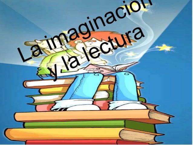 la imaginación es el límiteLa lectura, en tanto acto cultural y aprendido, no va separado de la imaginación; laspelículas ...
