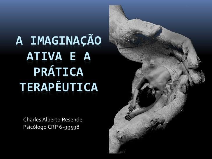 A IMAGINAÇÃO ATIVA E A  PRÁTICATERAPÊUTICA Charles Alberto Resende Psicólogo CRP 6-99598
