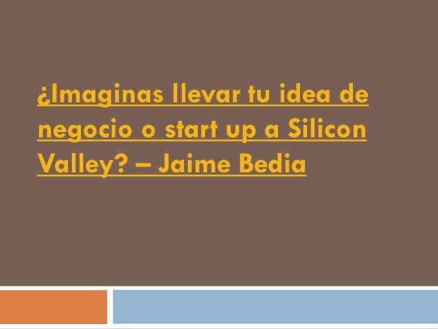 ¿Imaginas llevar tu idea denegocio o start up a SiliconValley? – Jaime Bedia