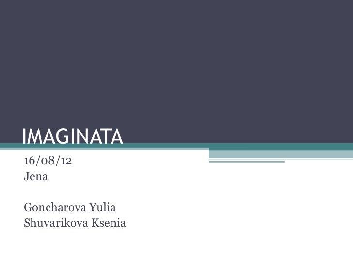 IMAGINATA16/08/12JenaGoncharova YuliaShuvarikova Ksenia