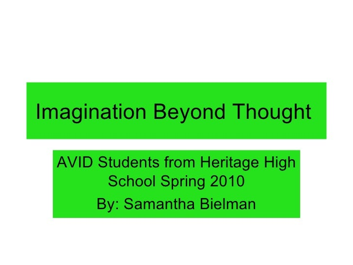 Imagination Beyond Thought AVID Students from Heritage High School Spring 2010 By: Samantha Bielman