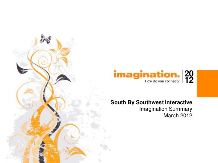20            How do you connect?   12South By Southwest Interactive          Imagination Summary                    March...