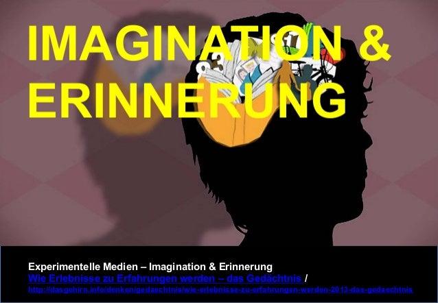 Experimentelle Medien – Imagination & Erinnerung  Wie Erlebnisse zu Erfahrungen werden – das Gedächtnis /  http://dasgehir...