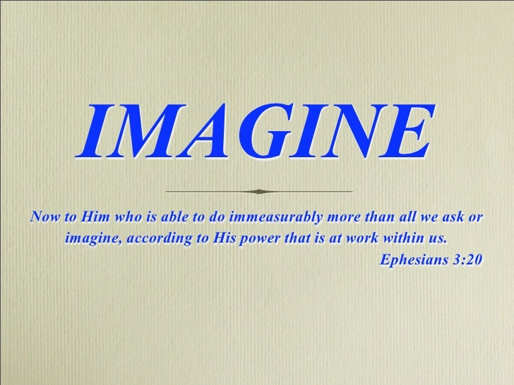 IMAGINE Now to Him who is able to do immeasurably more than all we ask or     imagine, according to His power that is at w...