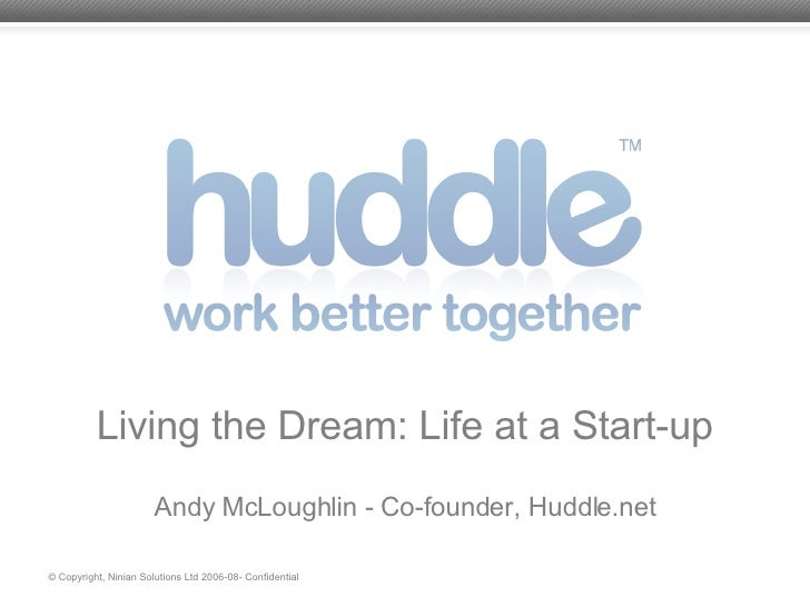 Living the Dream: Life at a Start-up Andy McLoughlin - Co-founder, Huddle.net © Copyright, Ninian Solutions Ltd 2006-08- C...