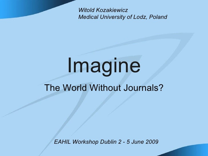 Imagine The World Without Journals? Witold Kozakiewicz Medical University of Lodz, Poland EAHIL Workshop Dublin 2 - 5 June...