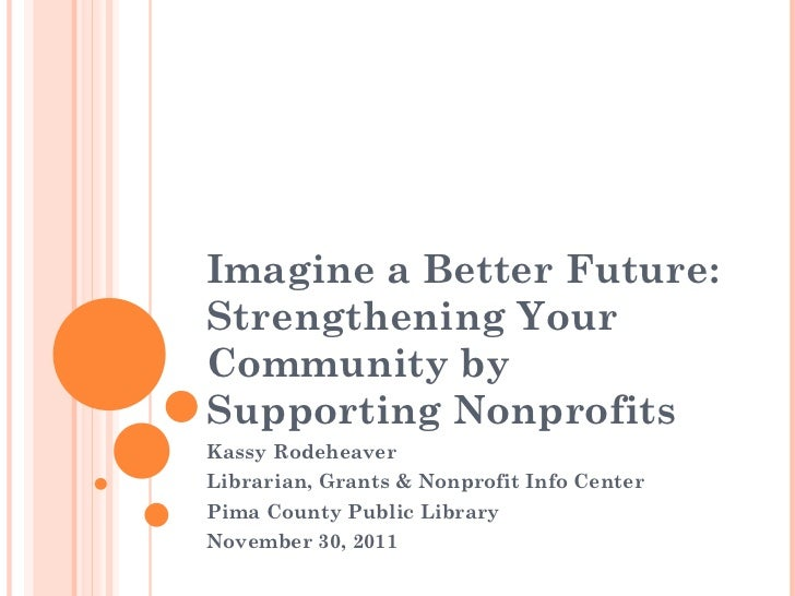 Imagine a Better Future: Strengthening Your Community by Supporting Nonprofits Kassy Rodeheaver Librarian, Grants & Nonpro...