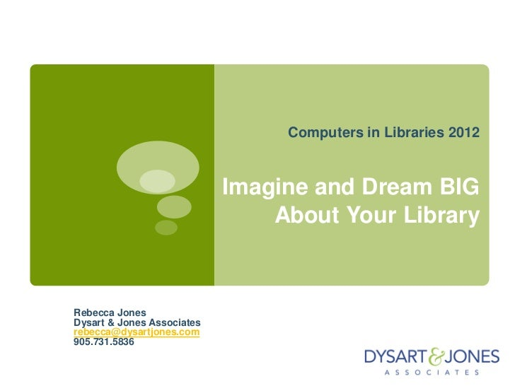 Computers in Libraries 2012                            Imagine and Dream BIG                                About Your Lib...