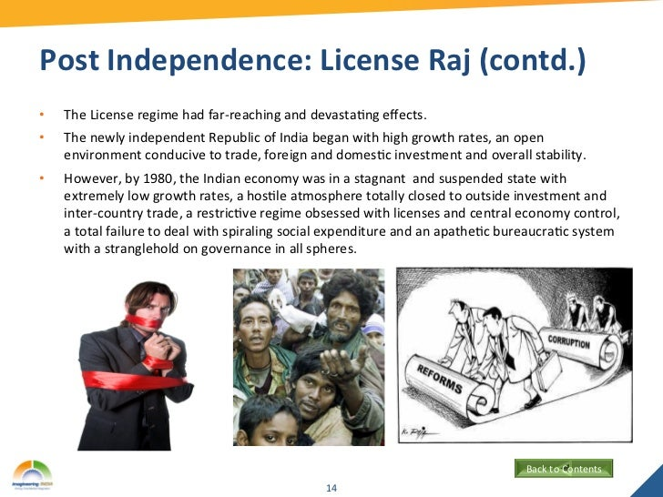the license raj in india India was in the system of license raj prior to the reforms in 1991 it began with the industries act of 1951, which required an entrepreneur to get a license to set up a new unit, to expand it, or to change the product mix.