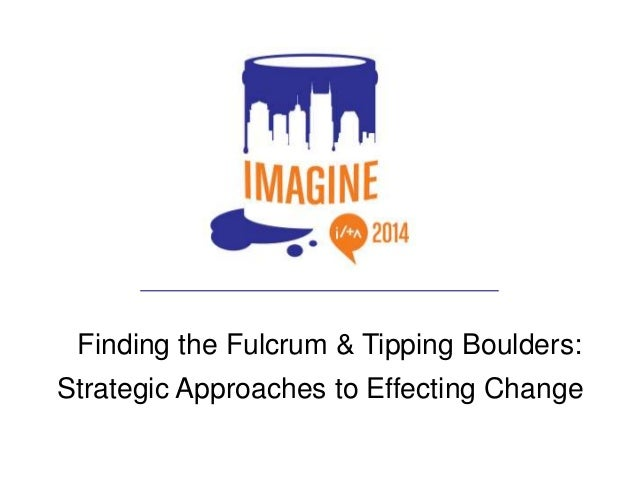 Finding the Fulcrum, Tipping Boulders: Strategic Approaches to Effecting Change
