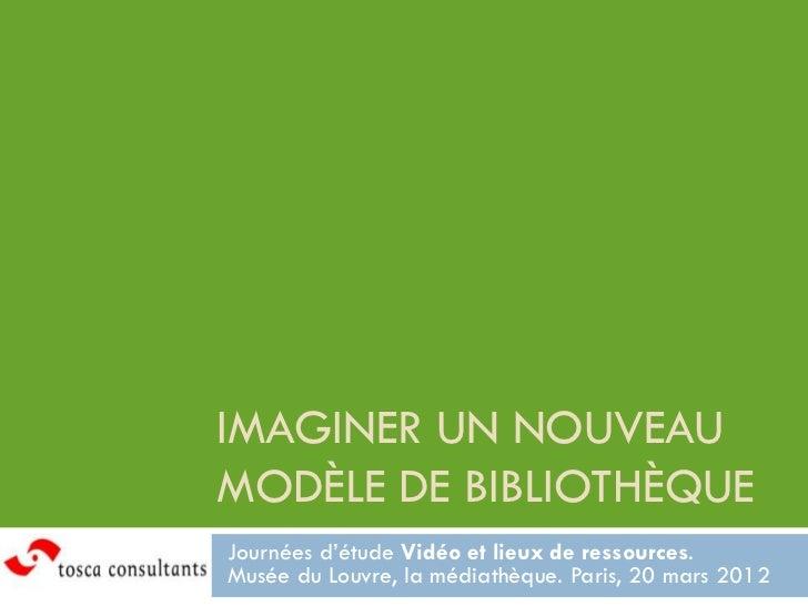 IMAGINER UN NOUVEAUMODÈLE DE BIBLIOTHÈQUEJournées d'étude Vidéo et lieux de ressources.Musée du Louvre, la médiathèque. Pa...