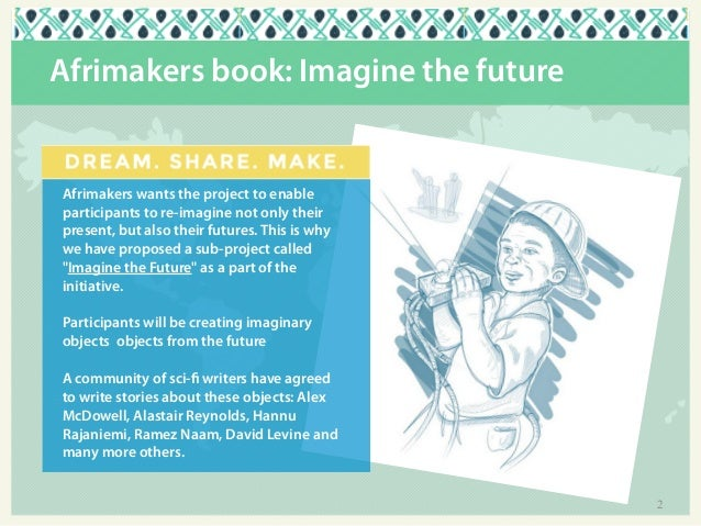 Afrimakers book: Imagine the future  Afrimakers wants the project to enable participants to re-imagine not only their pres...