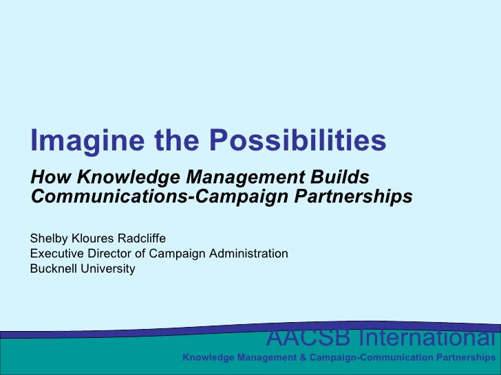 Imagine the Possibilities How Knowledge Management Builds Communications-Campaign Partnerships Shelby Kloures Radcliffe Ex...