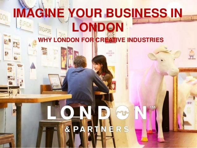 IMAGINE YOUR BUSINESS IN         LONDON   WHY LONDON FOR CREATIVE INDUSTRIES