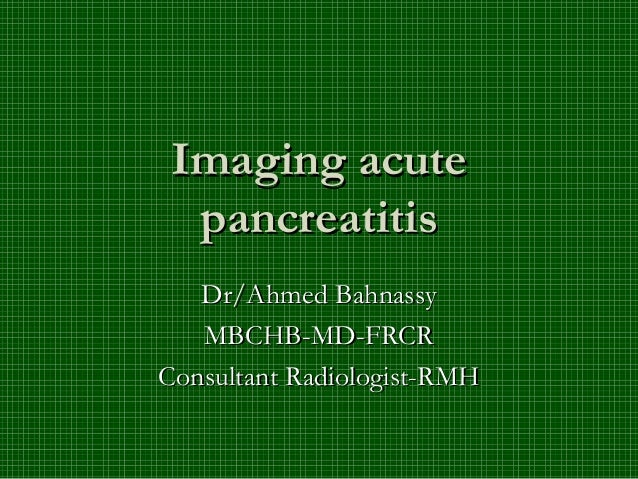 Imaging acute  pancreatitis   Dr/Ahmed Bahnassy   MBCHB-MD-FRCRConsultant Radiologist-RMH