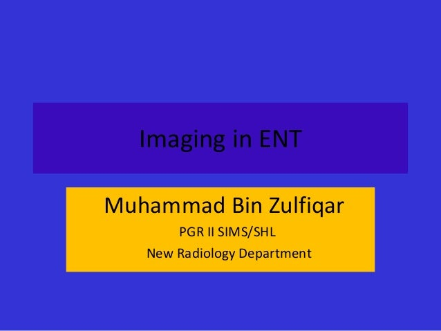 Imaging in ENT Muhammad Bin Zulfiqar PGR II SIMS/SHL New Radiology Department