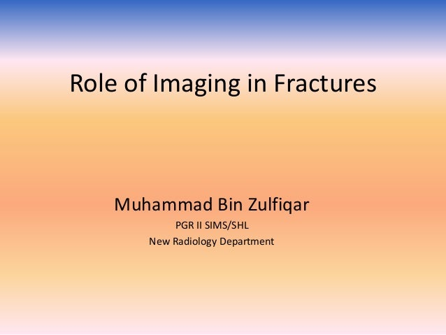 Role of Imaging in Fractures  Muhammad Bin Zulfiqar PGR II SIMS/SHL New Radiology Department