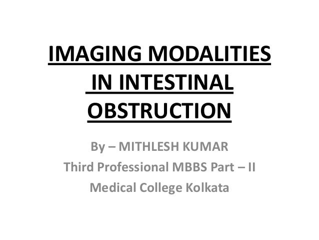 IMAGING MODALITIES   IN INTESTINAL   OBSTRUCTION      By – MITHLESH KUMAR Third Professional MBBS Part – II     Medical Co...