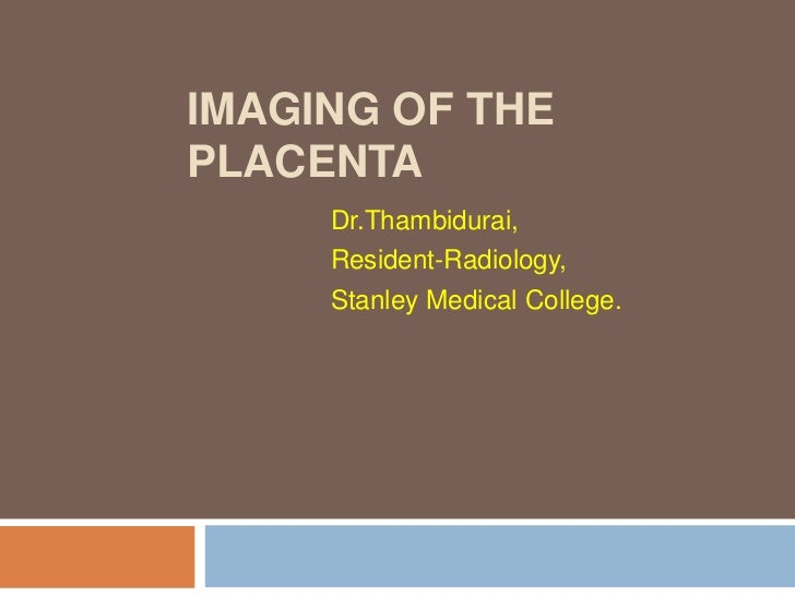 IMAGING OF THEPLACENTA     Dr.Thambidurai,     Resident-Radiology,     Stanley Medical College.