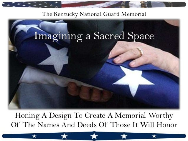 The Kentucky National Guard Memorial      Imagining a Sacred Space Honing A Design To Create A Memorial WorthyOf The Names...