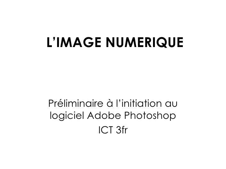L'IMAGE NUMERIQUE Préliminaire à l'initiation au logiciel Adobe Photoshop ICT 3fr