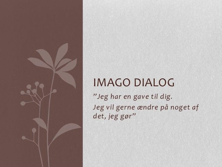 """IMAGO DIALOG""""Jeg har en gave til dig.Jeg vil gerne ændre på noget afdet, jeg gør"""""""