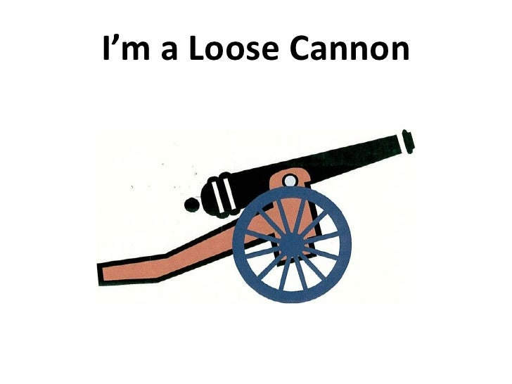 I'm a Loose Cannon<br />