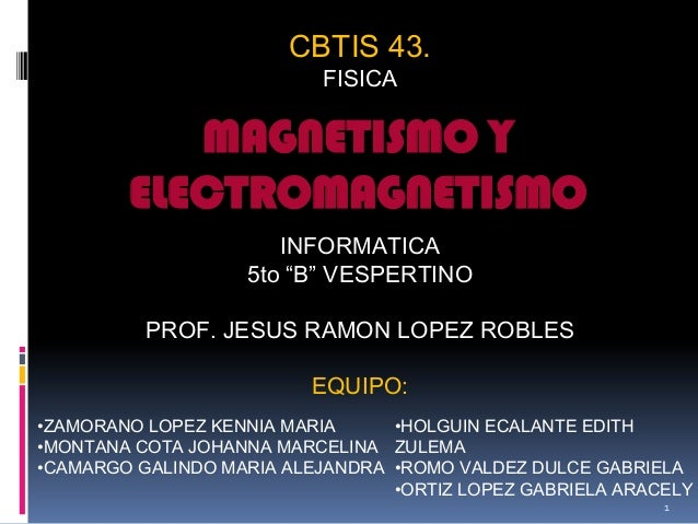 "CBTIS 43.FISICAINFORMATICA5to ""B"" VESPERTINOPROF. JESUS RAMON LOPEZ ROBLESEQUIPO:MAGNETISMO YELECTROMAGNETISMO•HOLGUIN ECA..."