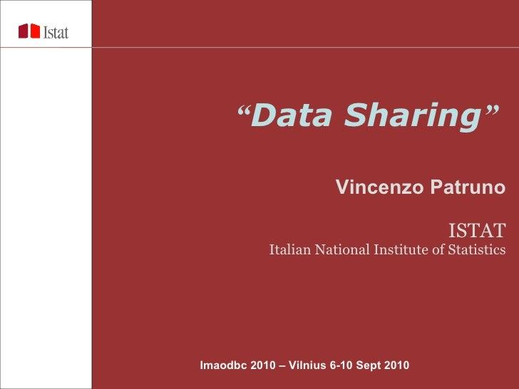 """ Data Sharing ""   Vincenzo Patruno ISTAT Italian National Institute of Statistics Imaodbc 2010 – Vilnius  6-10 Sept 2010"