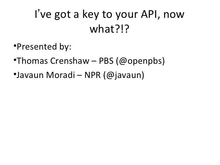 I've got a key to your API, now                what?!?•Presented by:•Thomas Crenshaw – PBS (@openpbs)•Javaun Moradi – NPR ...