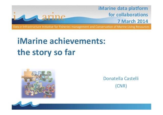 iMarine data platform for collaborations 7 March 2014 iMarine achievements: the story so far Donatella Castelli (CNR)